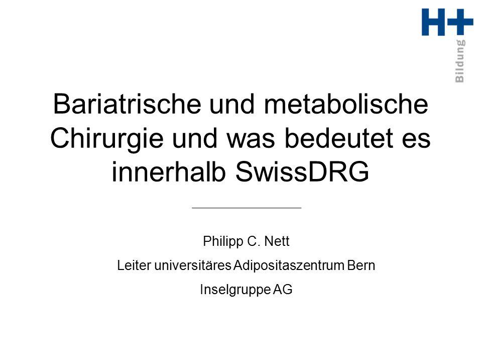 Bariatrische und metabolische Chirurgie und was bedeutet es innerhalb SwissDRG Philipp C. Nett Leiter universitäres Adipositaszentrum Bern Inselgruppe