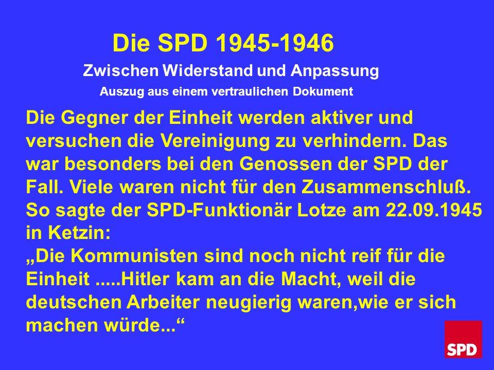 Die SPD 1945-1946 Zwischen Widerstand und Anpassung Auszug aus einem vertraulichen Dokument Die Gegner der Einheit werden aktiver und versuchen die Vereinigung zu verhindern.