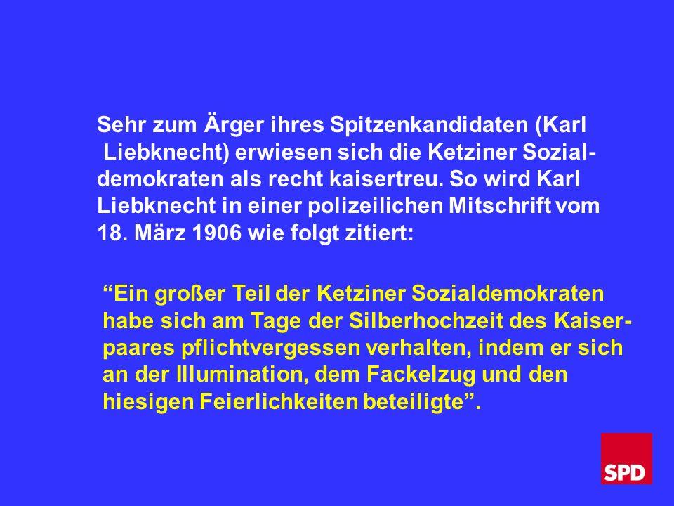 Sehr zum Ärger ihres Spitzenkandidaten (Karl Liebknecht) erwiesen sich die Ketziner Sozial- demokraten als recht kaisertreu.