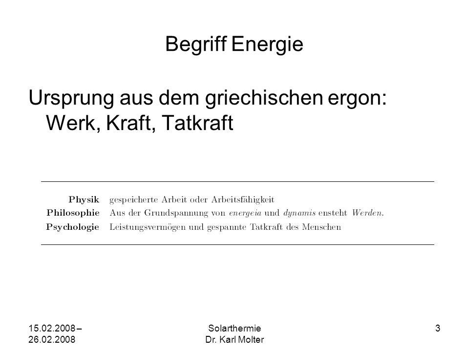 15.02.2008 – 26.02.2008 Solarthermie Dr. Karl Molter 3 Begriff Energie Ursprung aus dem griechischen ergon: Werk, Kraft, Tatkraft