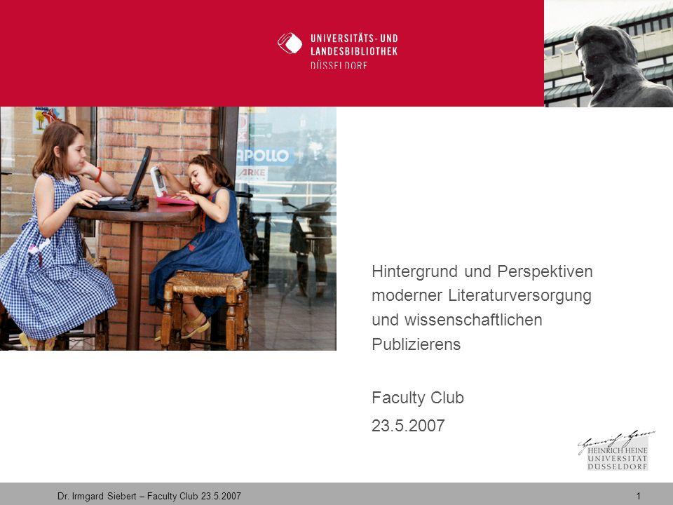 1 Dr. Irmgard Siebert – Faculty Club 23.5.2007 Willkommen in der Zukunft Hintergrund und Perspektiven moderner Literaturversorgung und wissenschaftlic