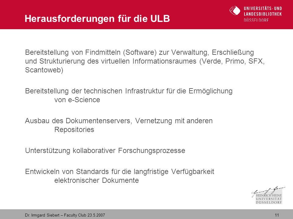 11 Dr. Irmgard Siebert – Faculty Club 23.5.2007 Herausforderungen für die ULB Bereitstellung von Findmitteln (Software) zur Verwaltung, Erschließung u