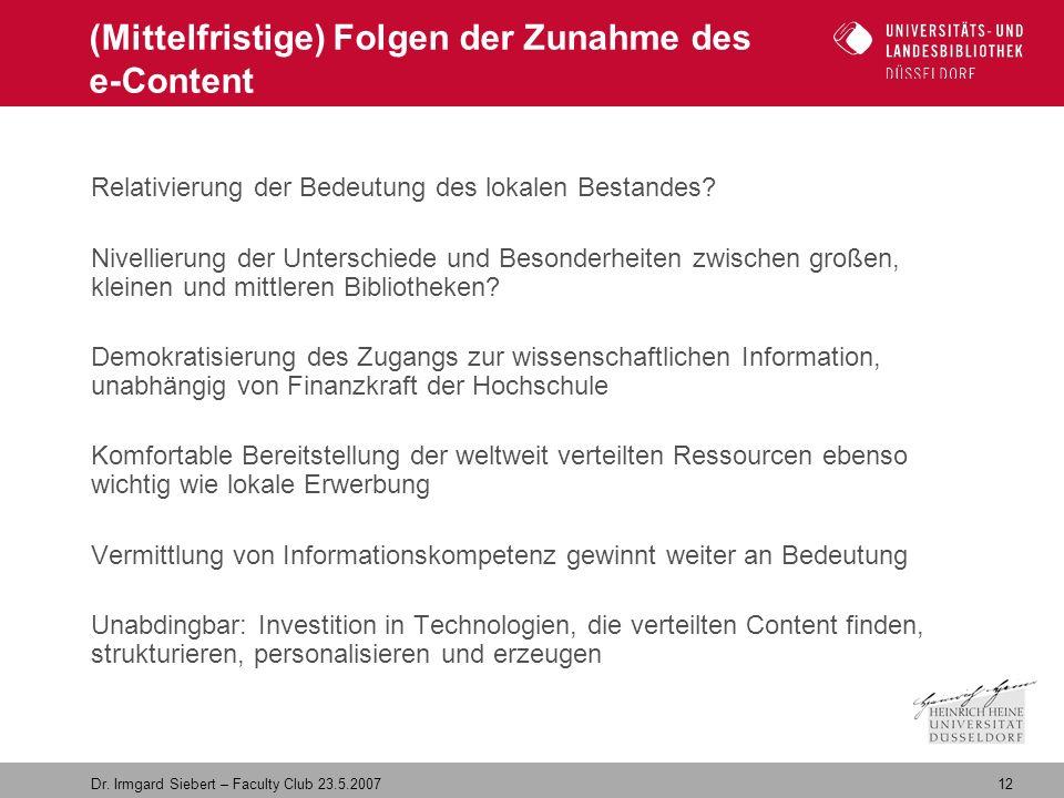 12 Dr. Irmgard Siebert – Faculty Club 23.5.2007 (Mittelfristige) Folgen der Zunahme des e-Content Relativierung der Bedeutung des lokalen Bestandes? N