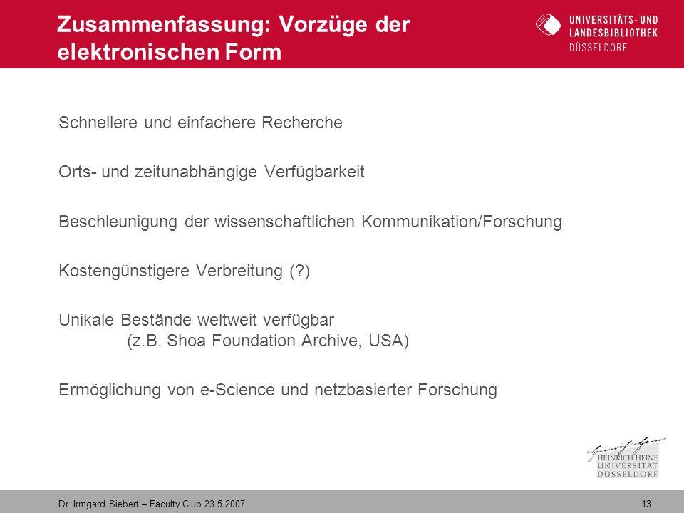 13 Dr. Irmgard Siebert – Faculty Club 23.5.2007 Zusammenfassung: Vorzüge der elektronischen Form Schnellere und einfachere Recherche Orts- und zeituna