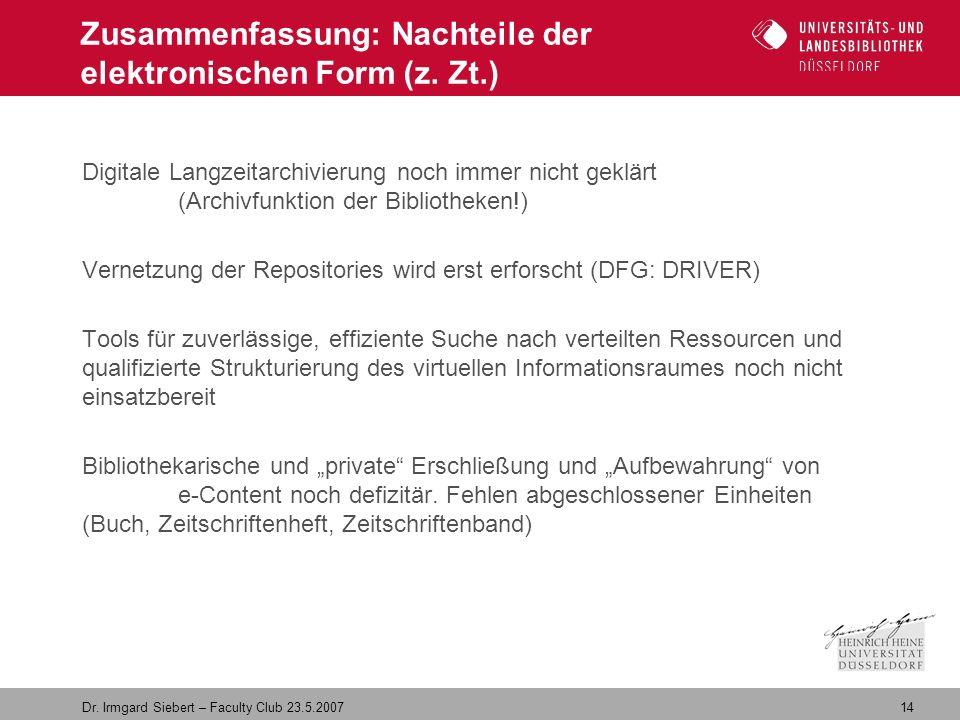 14 Dr. Irmgard Siebert – Faculty Club 23.5.2007 Zusammenfassung: Nachteile der elektronischen Form (z. Zt.) Digitale Langzeitarchivierung noch immer n