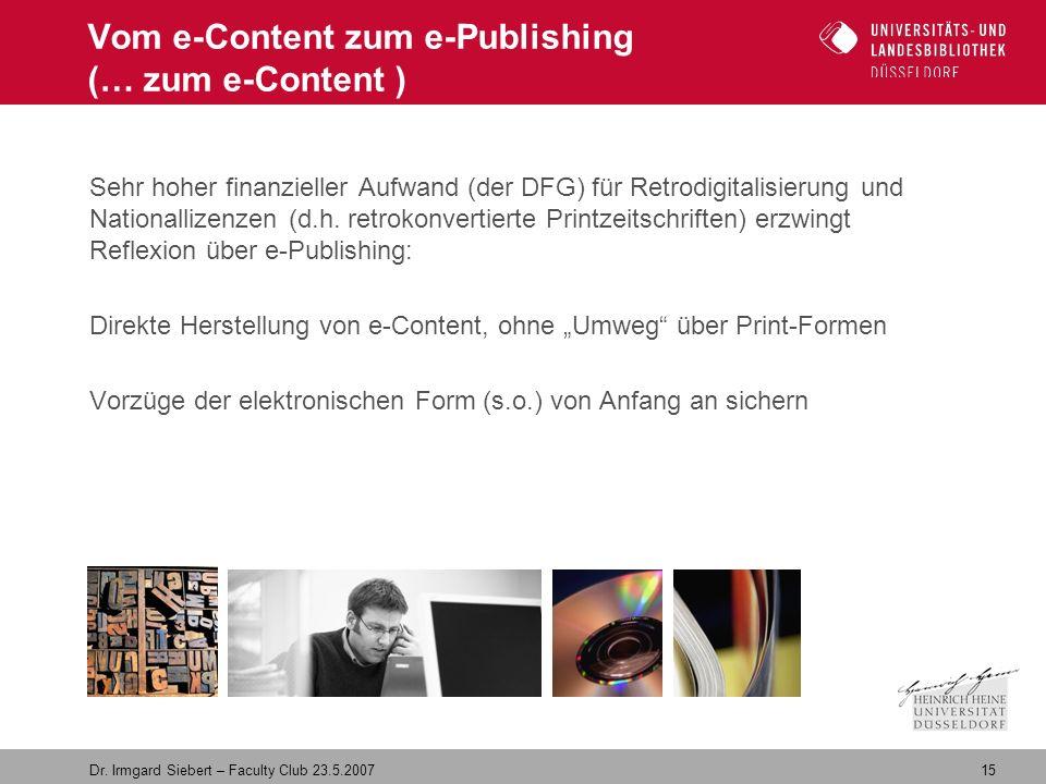 15 Dr. Irmgard Siebert – Faculty Club 23.5.2007 Vom e-Content zum e-Publishing (… zum e-Content ) Sehr hoher finanzieller Aufwand (der DFG) für Retrod