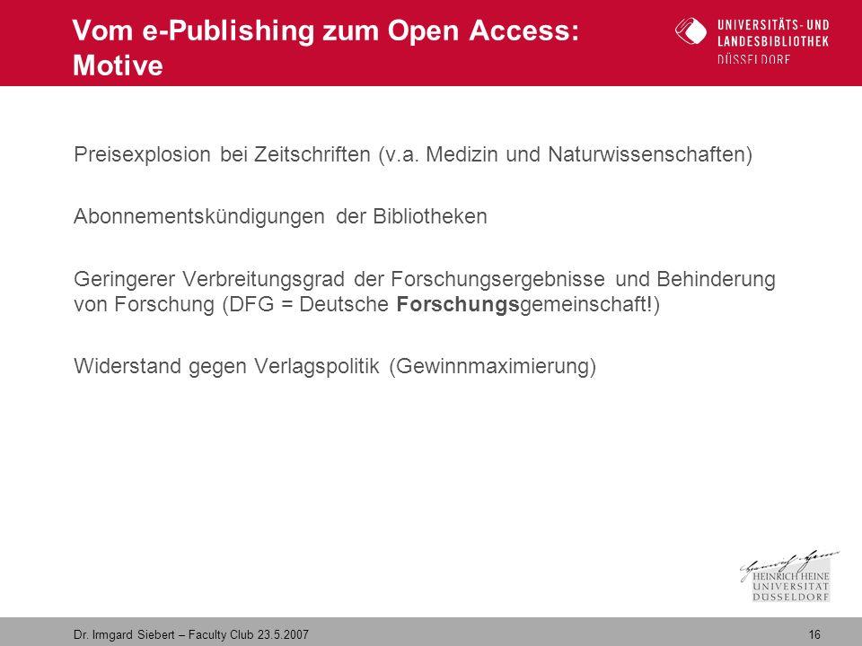16 Dr. Irmgard Siebert – Faculty Club 23.5.2007 Vom e-Publishing zum Open Access: Motive Preisexplosion bei Zeitschriften (v.a. Medizin und Naturwisse