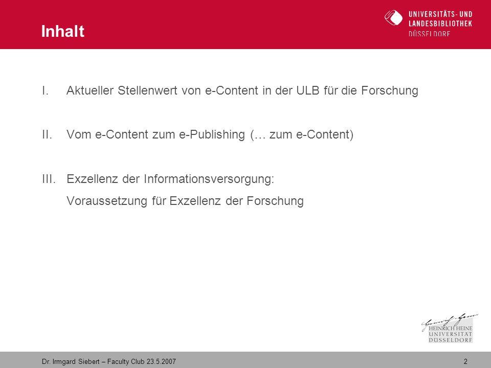 2 Dr. Irmgard Siebert – Faculty Club 23.5.2007 I.Aktueller Stellenwert von e-Content in der ULB für die Forschung II.Vom e-Content zum e-Publishing (…