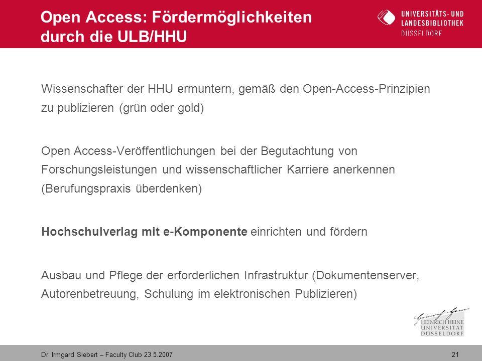 21 Dr. Irmgard Siebert – Faculty Club 23.5.2007 Open Access: Fördermöglichkeiten durch die ULB/HHU Wissenschafter der HHU ermuntern, gemäß den Open-Ac