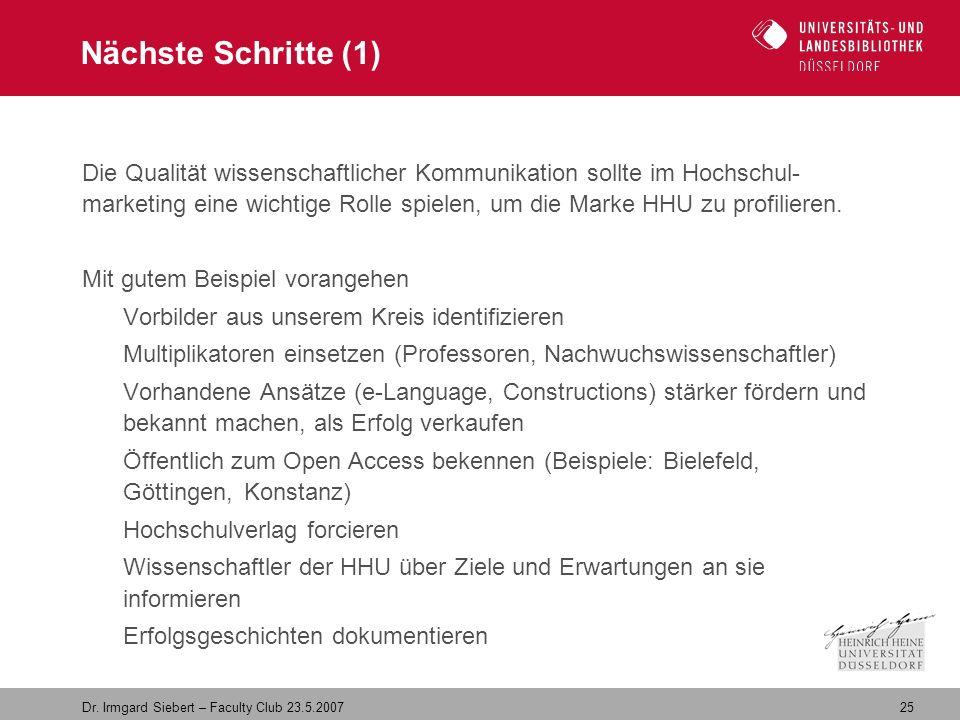 25 Dr. Irmgard Siebert – Faculty Club 23.5.2007 Nächste Schritte (1) Die Qualität wissenschaftlicher Kommunikation sollte im Hochschul- marketing eine
