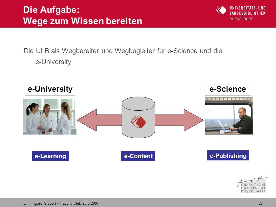 27 Dr. Irmgard Siebert – Faculty Club 23.5.2007 Die Aufgabe: Wege zum Wissen bereiten Die ULB als Wegbereiter und Wegbegleiter für e-Science und die e