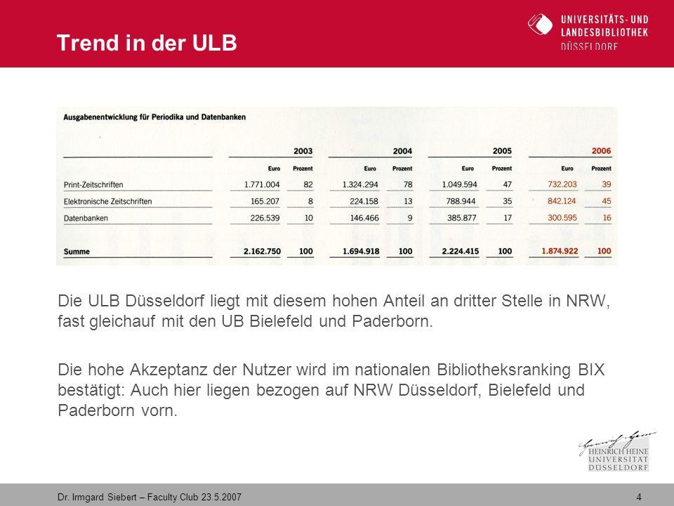 4 Dr. Irmgard Siebert – Faculty Club 23.5.2007 Trend in der ULB Die ULB Düsseldorf liegt mit diesem hohen Anteil an dritter Stelle in NRW, fast gleich