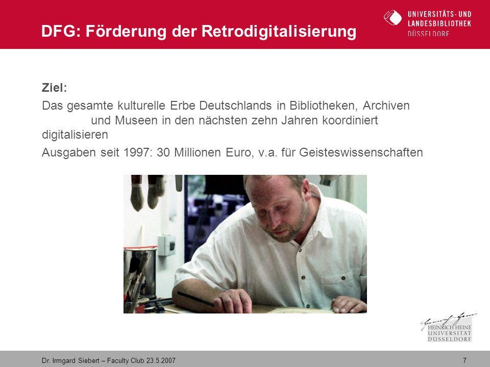 7 Dr. Irmgard Siebert – Faculty Club 23.5.2007 DFG: Förderung der Retrodigitalisierung Ziel: Das gesamte kulturelle Erbe Deutschlands in Bibliotheken,