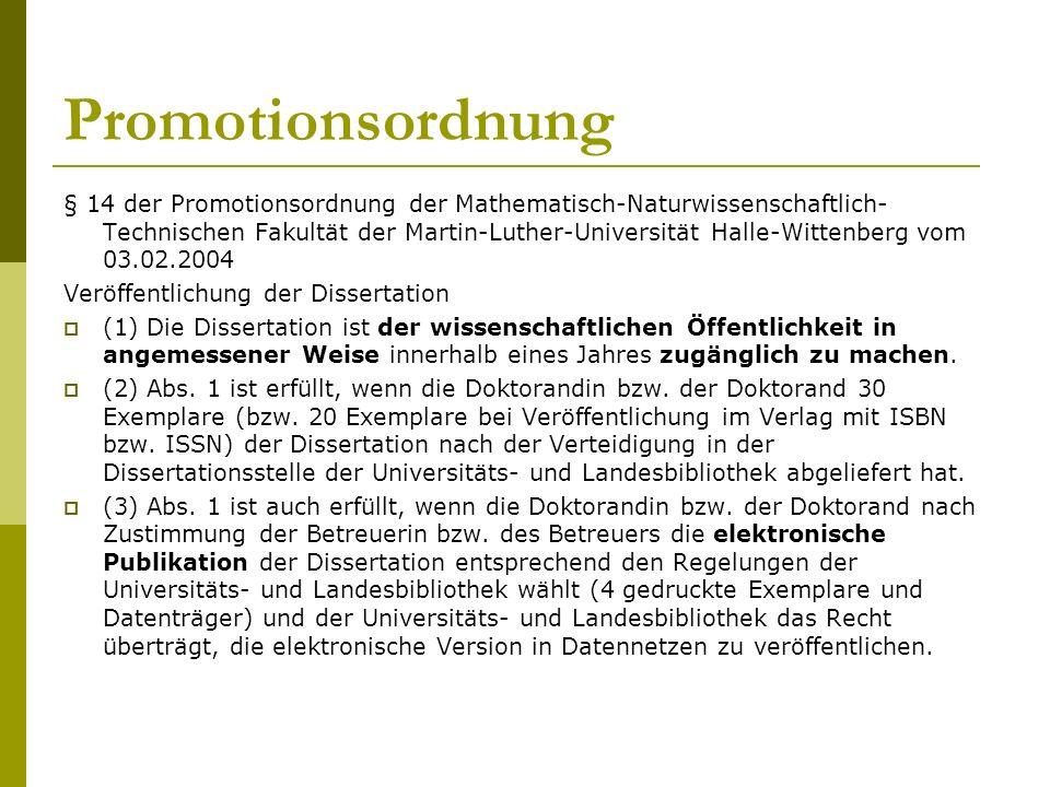 Promotionsordnung § 14 der Promotionsordnung der Mathematisch-Naturwissenschaftlich- Technischen Fakultät der Martin-Luther-Universität Halle-Wittenberg vom 03.02.2004 Veröffentlichung der Dissertation  (1) Die Dissertation ist der wissenschaftlichen Öffentlichkeit in angemessener Weise innerhalb eines Jahres zugänglich zu machen.