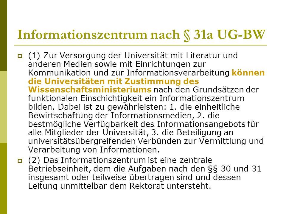 Informationszentrum nach § 31a UG-BW  (1) Zur Versorgung der Universität mit Literatur und anderen Medien sowie mit Einrichtungen zur Kommunikation und zur Informationsverarbeitung können die Universitäten mit Zustimmung des Wissenschaftsministeriums nach den Grundsätzen der funktionalen Einschichtigkeit ein Informationszentrum bilden.