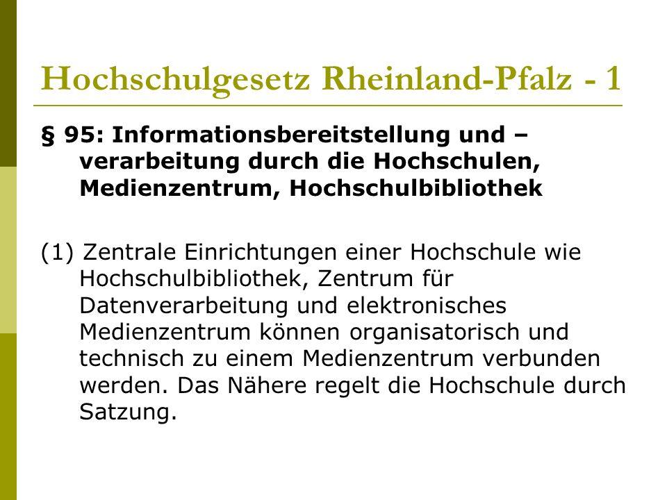 Hochschulgesetz Rheinland-Pfalz - 1 § 95: Informationsbereitstellung und – verarbeitung durch die Hochschulen, Medienzentrum, Hochschulbibliothek (1) Zentrale Einrichtungen einer Hochschule wie Hochschulbibliothek, Zentrum für Datenverarbeitung und elektronisches Medienzentrum können organisatorisch und technisch zu einem Medienzentrum verbunden werden.