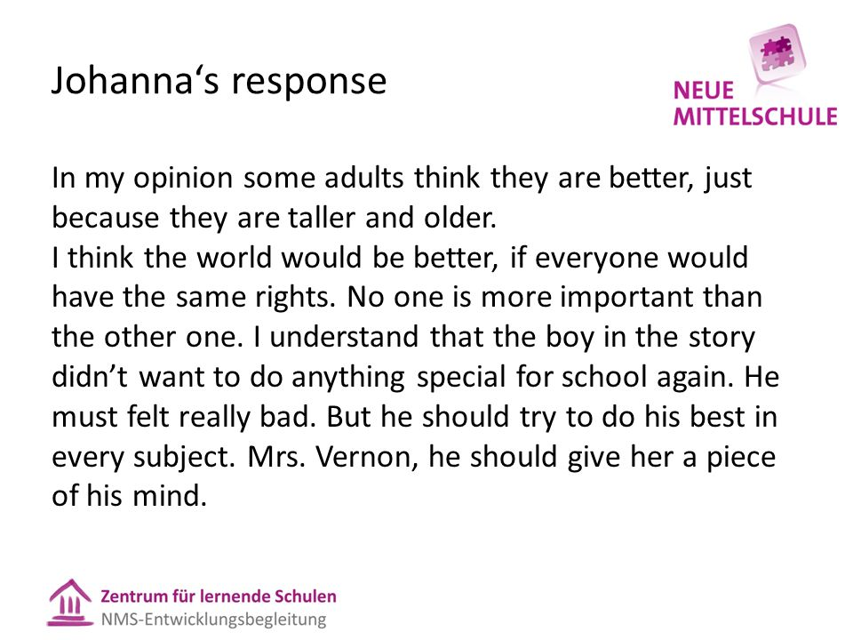 Johanna's response In my opinion some adults think they are better, just because they are taller and older.