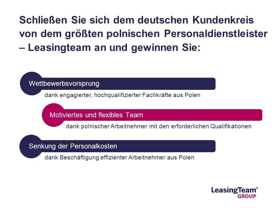 Schließen Sie sich dem deutschen Kundenkreis von dem größten polnischen Personaldienstleister – Leasingteam an und gewinnen Sie: Wettbewerbsvorsprung dank polnischer Arbeitnehmer mit den erforderlichen Qualifikationen Motiviertes und flexibles Team dank engagierter, hochqualifizierter Fachkräfte aus Polen Senkung der Personalkosten dank Beschäftigung effizienter Arbeitnehmer aus Polen