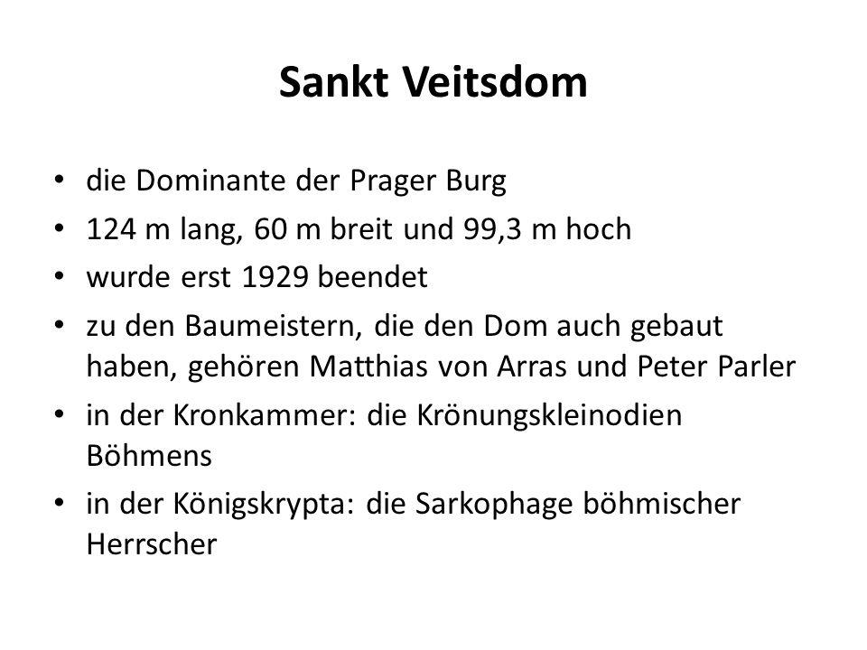 Sankt Veitsdom die Dominante der Prager Burg 124 m lang, 60 m breit und 99,3 m hoch wurde erst 1929 beendet zu den Baumeistern, die den Dom auch gebaut haben, gehören Matthias von Arras und Peter Parler in der Kronkammer: die Krönungskleinodien Böhmens in der Königskrypta: die Sarkophage böhmischer Herrscher