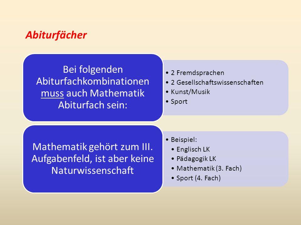 Abiturfächer 2 Fremdsprachen 2 Gesellschaftswissenschaften Kunst/Musik Sport Bei folgenden Abiturfachkombinationen muss auch Mathematik Abiturfach sein: Beispiel: Englisch LK Pädagogik LK Mathematik (3.