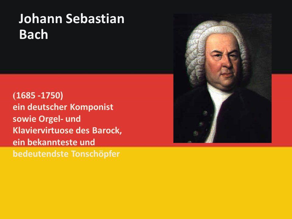 ( 1685 -1750) ein deutscher Komponist sowie Orgel- und Klaviervirtuose des Barock, ein bekannteste und bedeutendste Tonschöpfer Johann Sebastian Bach