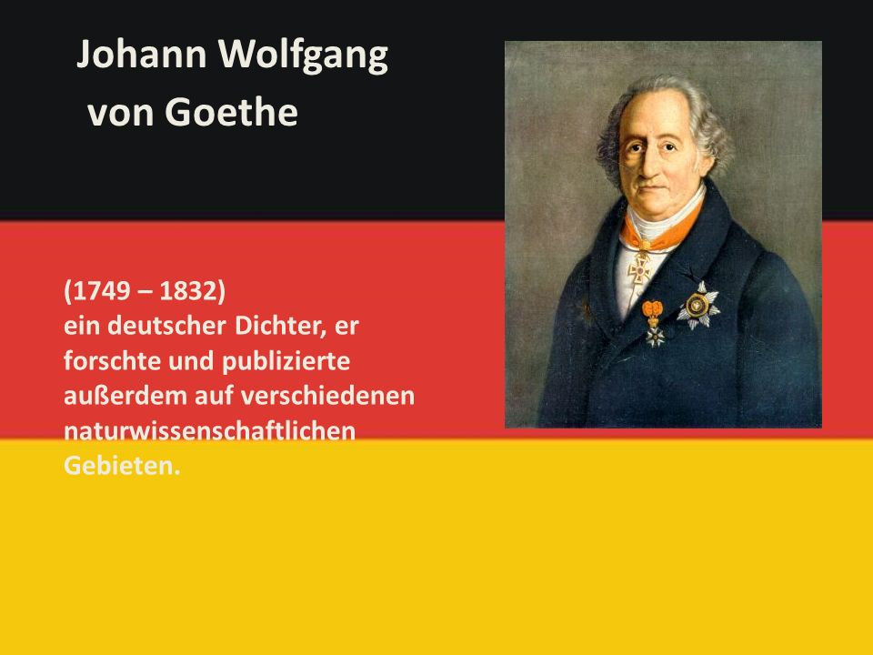 (1749 – 1832) ein deutscher Dichter, er forschte und publizierte außerdem auf verschiedenen naturwissenschaftlichen Gebieten.