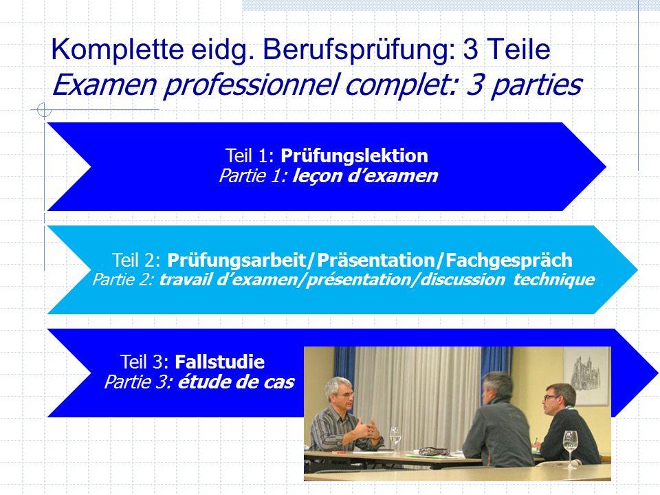 Komplette eidg. Berufsprüfung: 3 Teile Examen professionnel complet: 3 parties Teil 1: Prüfungslektion Partie 1: leçon d'examen Teil 2: Prüfungsarbeit