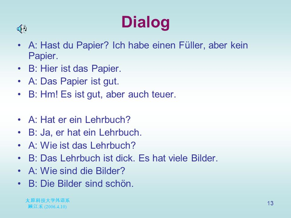 太原科技大学外语系 顾江禾 (2006.4.10) 13 Dialog A: Hast du Papier? Ich habe einen Füller, aber kein Papier. B: Hier ist das Papier. A: Das Papier ist gut. B: Hm!