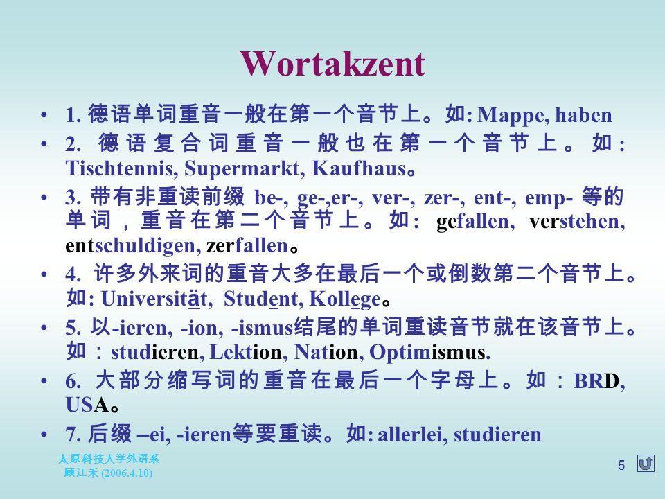 太原科技大学外语系 顾江禾 (2006.4.10) 5 Wortakzent 1. 德语单词重音一般在第一个音节上。如 : Mappe, haben 2. 德语复合词重音一般也在第一个音节上。如 : Tischtennis, Supermarkt, Kaufhaus 。 3. 带有非重读前缀 be-