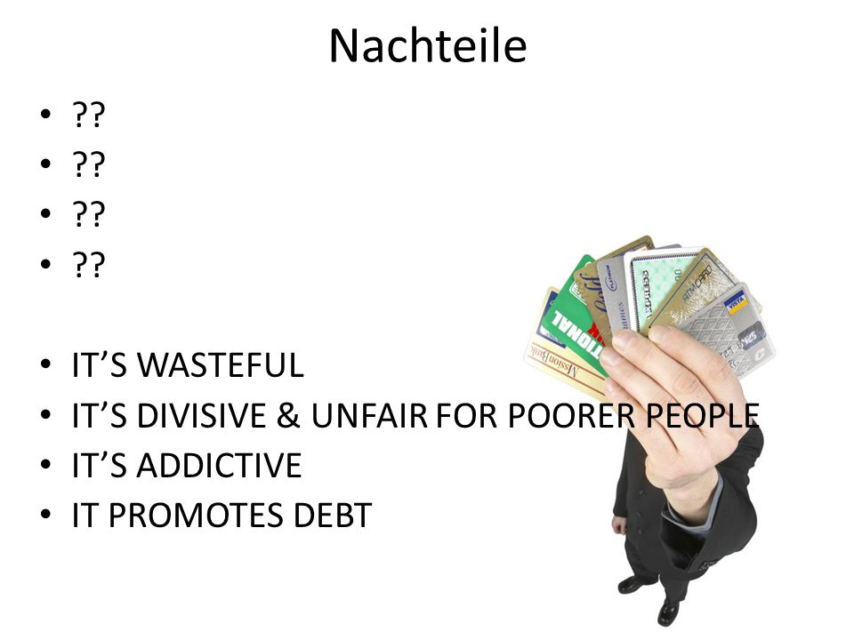 Nachteile IT'S WASTEFUL IT'S DIVISIVE & UNFAIR FOR POORER PEOPLE IT'S ADDICTIVE IT PROMOTES DEBT