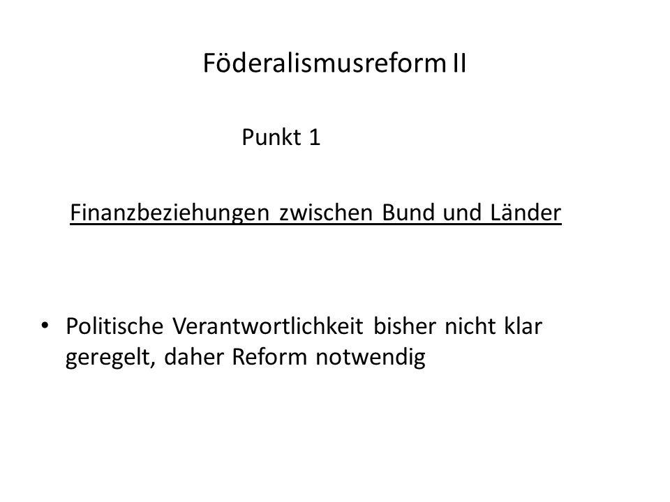 Punkt 1 Finanzbeziehungen zwischen Bund und Länder Politische Verantwortlichkeit bisher nicht klar geregelt, daher Reform notwendig