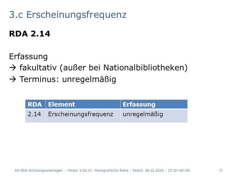 3.c Erscheinungsfrequenz RDA 2.14 Erfassung  fakultativ (außer bei Nationalbibliotheken)  Terminus: unregelmäßig AG RDA Schulungsunterlagen – Modul