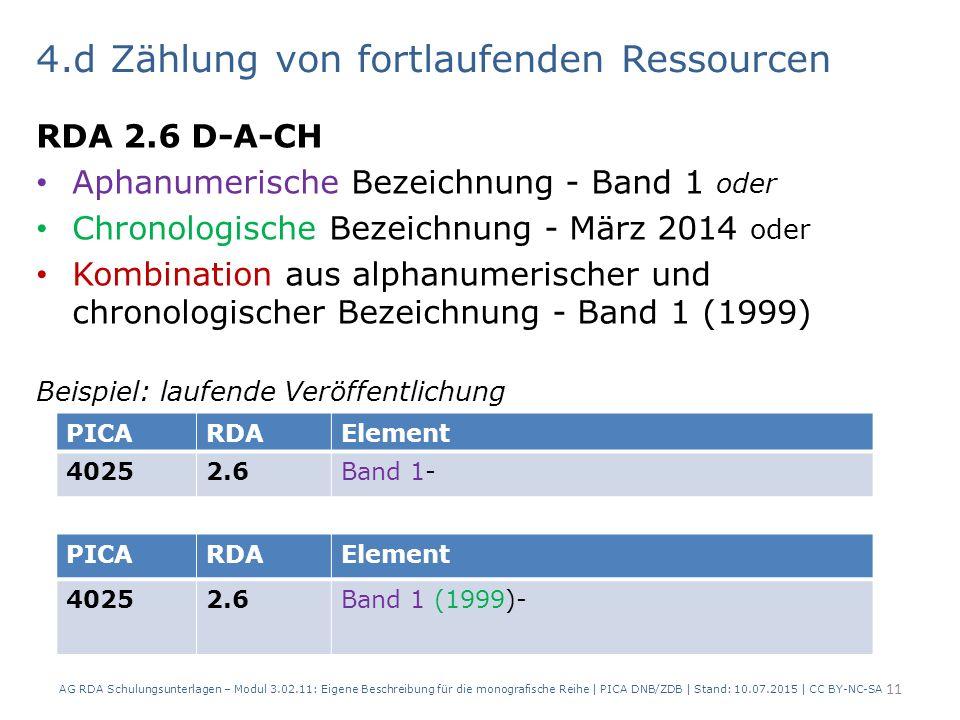 4.d Zählung von fortlaufenden Ressourcen RDA 2.6 D-A-CH Aphanumerische Bezeichnung - Band 1 oder Chronologische Bezeichnung - März 2014 oder Kombination aus alphanumerischer und chronologischer Bezeichnung - Band 1 (1999) Beispiel: laufende Veröffentlichung AG RDA Schulungsunterlagen – Modul 3.02.11: Eigene Beschreibung für die monografische Reihe | PICA DNB/ZDB | Stand: 10.07.2015 | CC BY-NC-SA 11 PICARDAElement 40252.6Band 1- PICARDAElement 40252.6Band 1 (1999)-