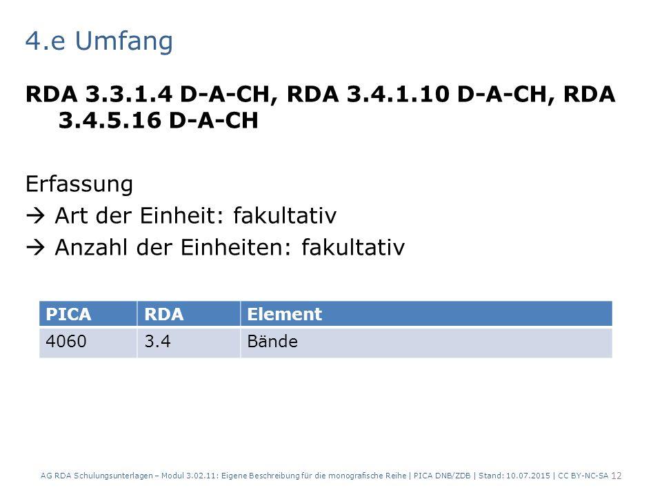 4.e Umfang RDA 3.3.1.4 D-A-CH, RDA 3.4.1.10 D-A-CH, RDA 3.4.5.16 D-A-CH Erfassung  Art der Einheit: fakultativ  Anzahl der Einheiten: fakultativ AG RDA Schulungsunterlagen – Modul 3.02.11: Eigene Beschreibung für die monografische Reihe | PICA DNB/ZDB | Stand: 10.07.2015 | CC BY-NC-SA 12 PICARDAElement 40603.4Bände