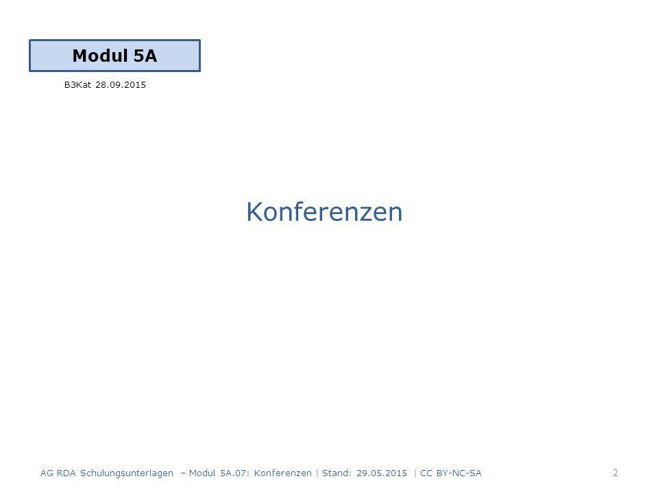 Konferenzen Modul 5A 2 AG RDA Schulungsunterlagen – Modul 5A.07: Konferenzen | Stand: 29.05.2015 | CC BY-NC-SA B3Kat 28.09.2015