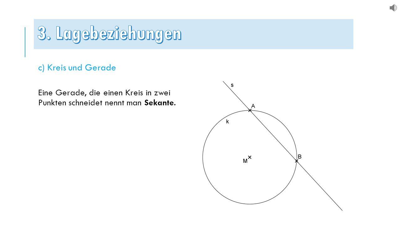 c) Kreis und Gerade Eine Gerade, die einen Kreis in zwei Punkten schneidet nennt man Sekante.