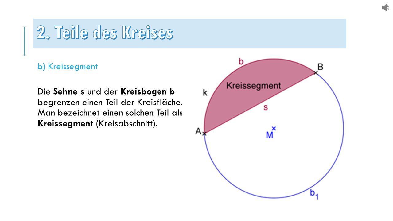 b) Kreissegment Die Sehne s und der Kreisbogen b begrenzen einen Teil der Kreisfläche. Man bezeichnet einen solchen Teil als Kreissegment (Kreisabschn