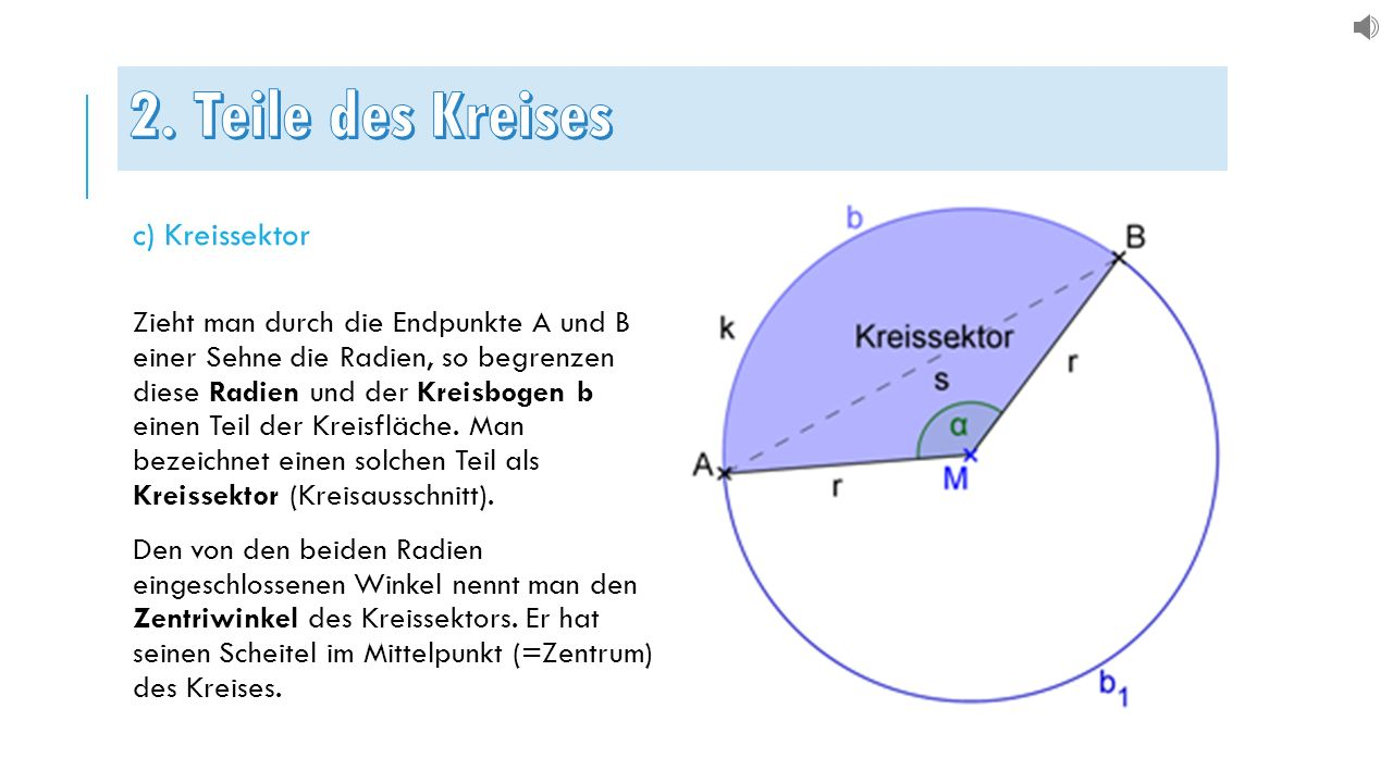 c) Kreissektor Zieht man durch die Endpunkte A und B einer Sehne die Radien, so begrenzen diese Radien und der Kreisbogen b einen Teil der Kreisfläche