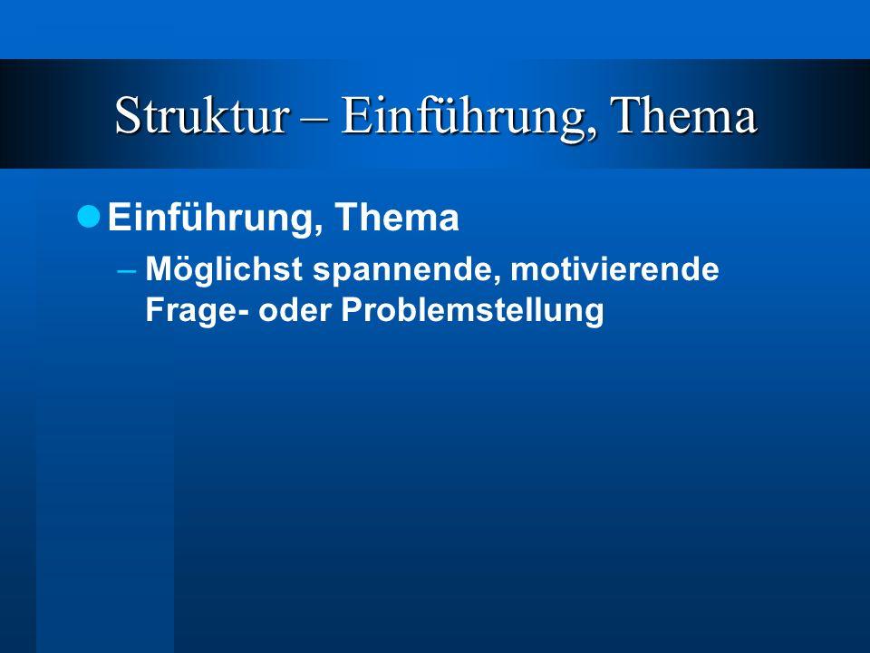 Struktur – Einführung, Thema Einführung, Thema –Möglichst spannende, motivierende Frage- oder Problemstellung