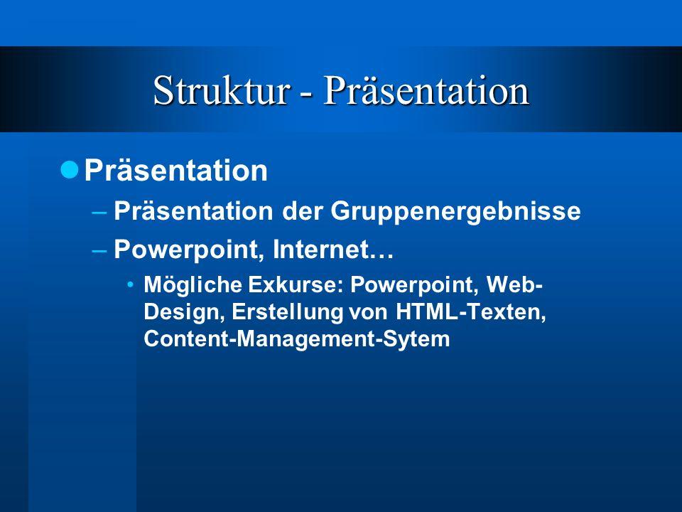 Struktur - Präsentation Präsentation –Präsentation der Gruppenergebnisse –Powerpoint, Internet… Mögliche Exkurse: Powerpoint, Web- Design, Erstellung von HTML-Texten, Content-Management-Sytem
