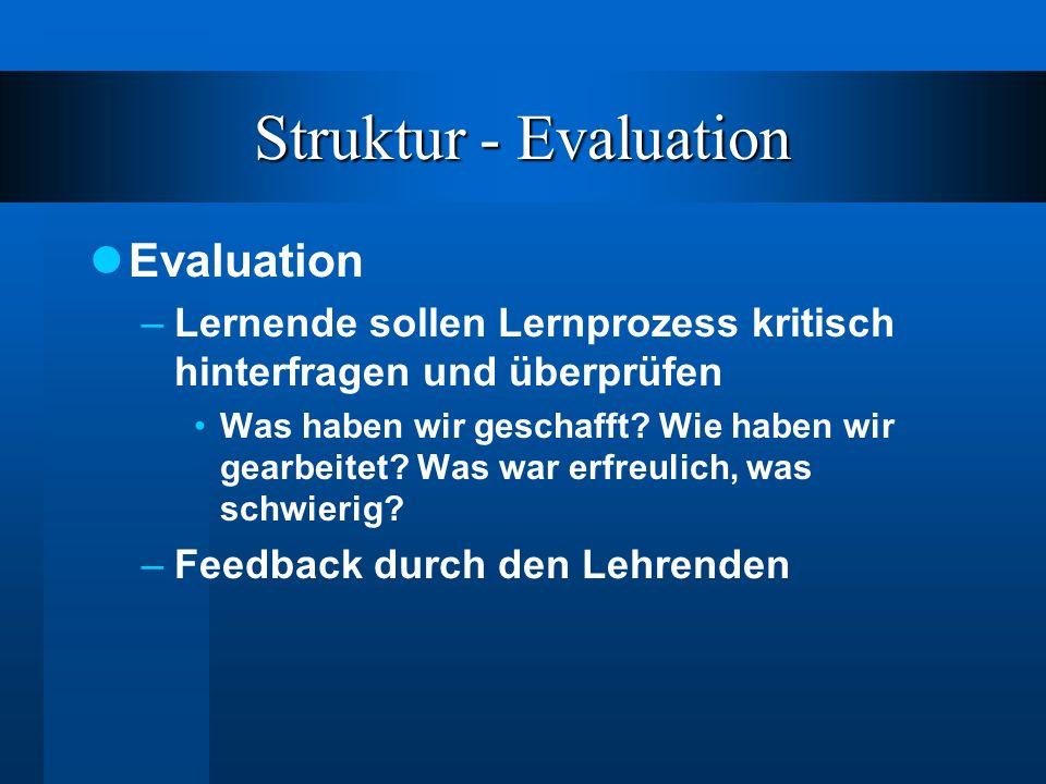 Struktur - Evaluation Evaluation –Lernende sollen Lernprozess kritisch hinterfragen und überprüfen Was haben wir geschafft.