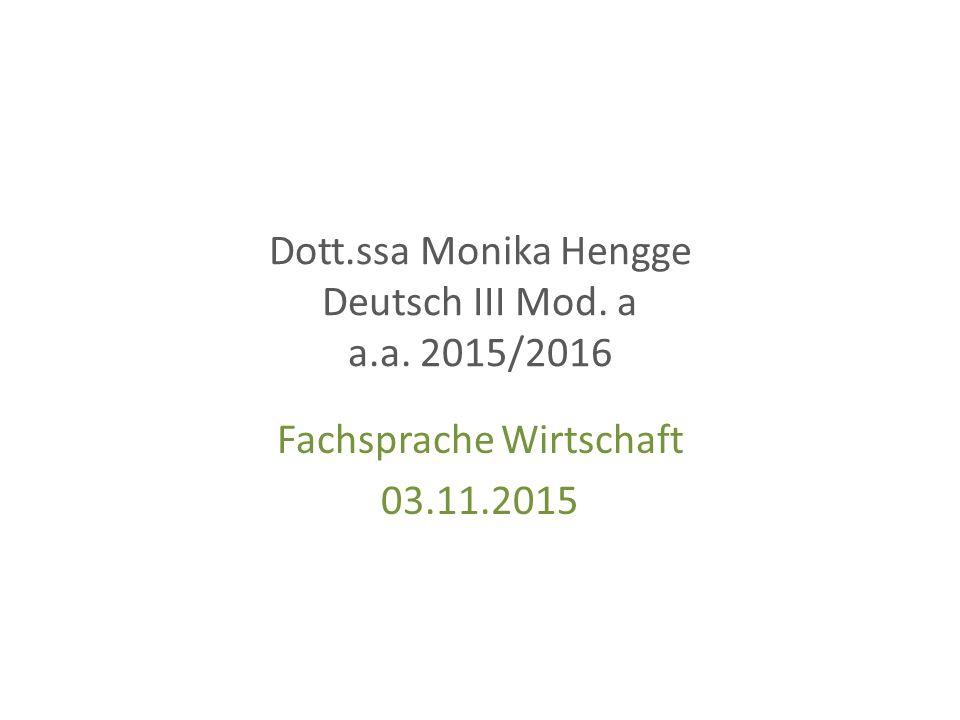 Dott.ssa Monika Hengge Deutsch III Mod. a a.a. 2015/2016 Fachsprache Wirtschaft 03.11.2015