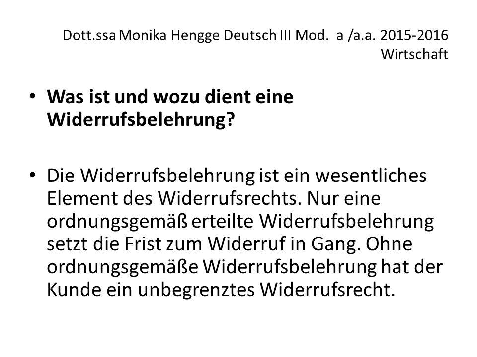 Dott.ssa Monika Hengge Deutsch III Mod. a /a.a. 2015-2016 Wirtschaft Was ist und wozu dient eine Widerrufsbelehrung? Die Widerrufsbelehrung ist ein we
