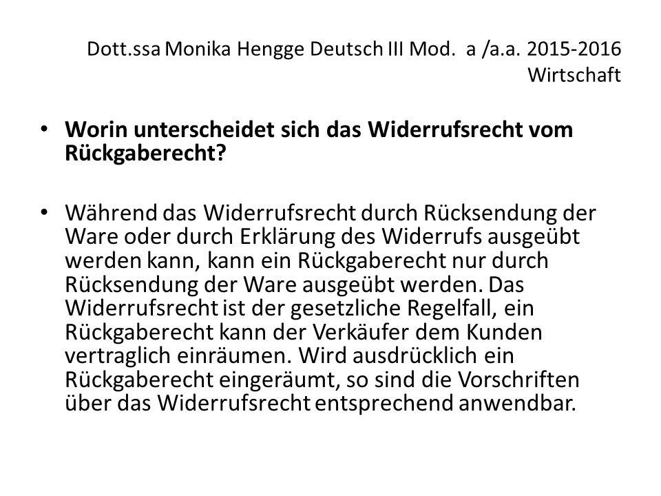 Dott.ssa Monika Hengge Deutsch III Mod. a /a.a. 2015-2016 Wirtschaft Worin unterscheidet sich das Widerrufsrecht vom Rückgaberecht? Während das Widerr