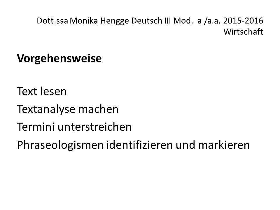 Dott.ssa Monika Hengge Deutsch III Mod. a /a.a. 2015-2016 Wirtschaft Vorgehensweise Text lesen Textanalyse machen Termini unterstreichen Phraseologism