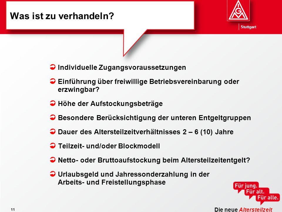 Die neue Altersteilzeit Stuttgart 11 Was ist zu verhandeln? Individuelle Zugangsvoraussetzungen Einführung über freiwillige Betriebsvereinbarung oder
