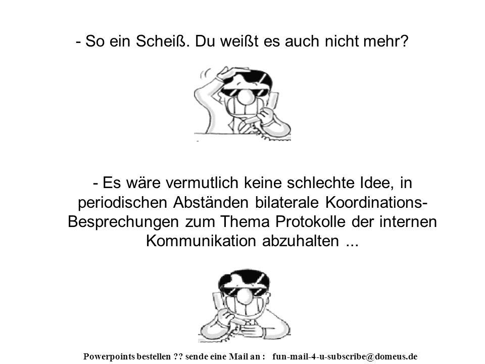 Powerpoints bestellen . sende eine Mail an : fun-mail-4-u-subscribe@domeus.de - Moment einmal...
