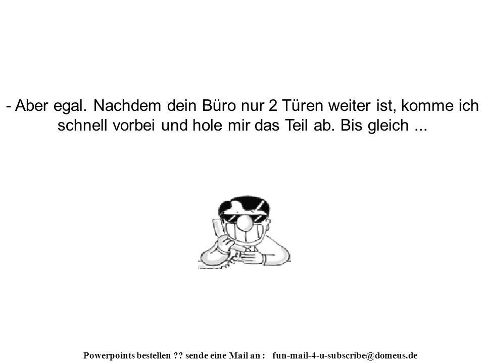 Powerpoints bestellen . sende eine Mail an : fun-mail-4-u-subscribe@domeus.de - So ein Scheiß.