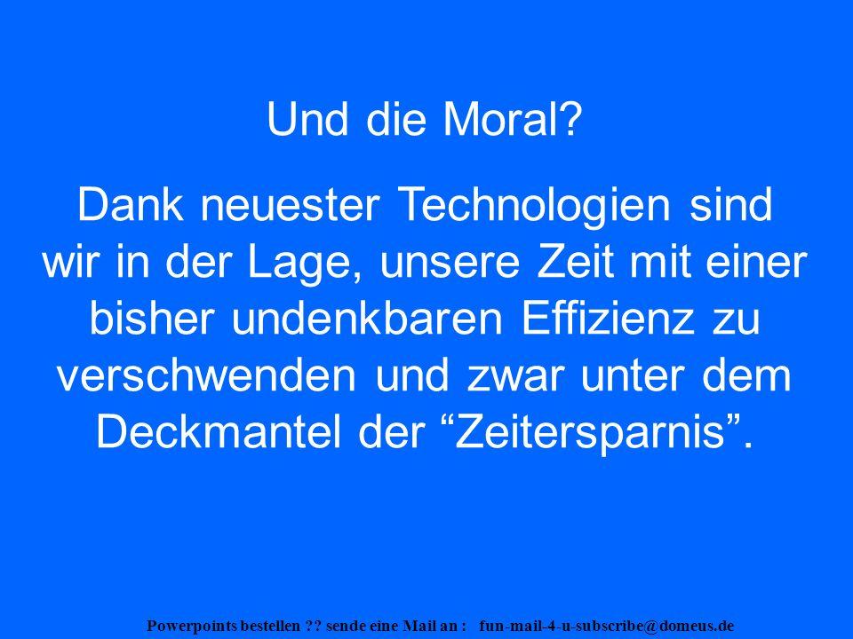 Powerpoints bestellen . sende eine Mail an : fun-mail-4-u-subscribe@domeus.de - Aber egal.