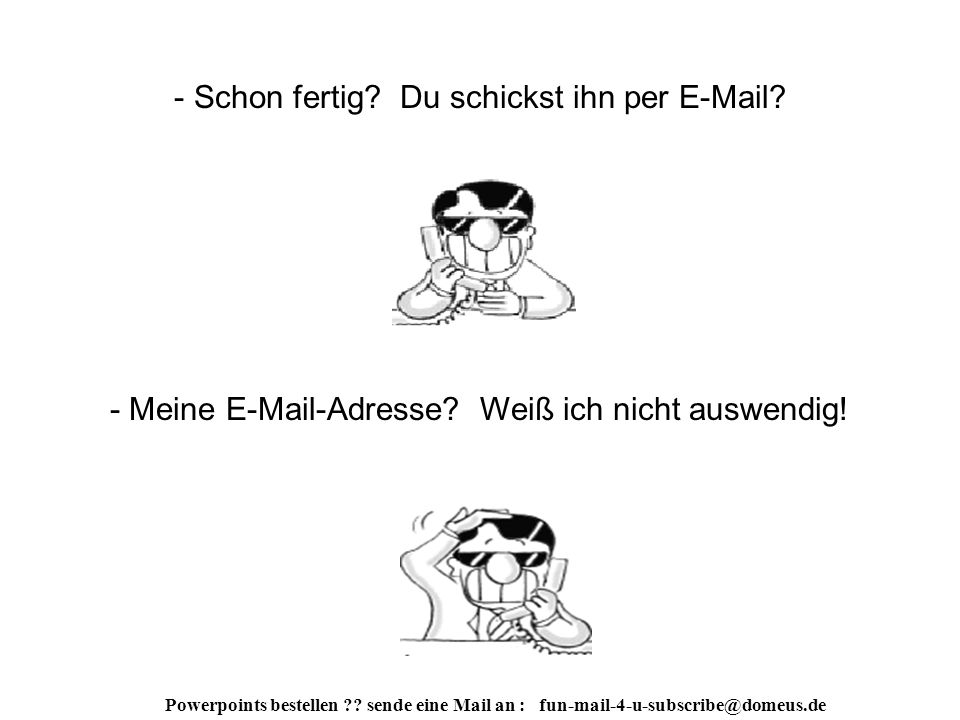 Powerpoints bestellen ?.sende eine Mail an : fun-mail-4-u-subscribe@domeus.de - Das ist Plan A.